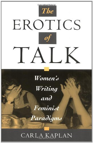 The Erotics of Talk: Women's Writing and Feminist Paradigms - Carla Kaplan