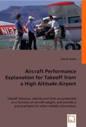 Aircraft Performance Explanation for Takeoff from a High Altitude Airport - Takeoff distance, velocity and time are presented as a function of aircraft weight, and provide a practical basis for other reliable information.