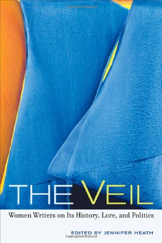 The Veil: Women Writers on Its History, Lore, and Politics - Jennifer Heath