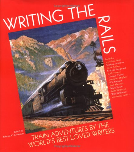 Writing the Rails: Train Adventures By the World's Best-Loved Writers - Edward C. Goodman