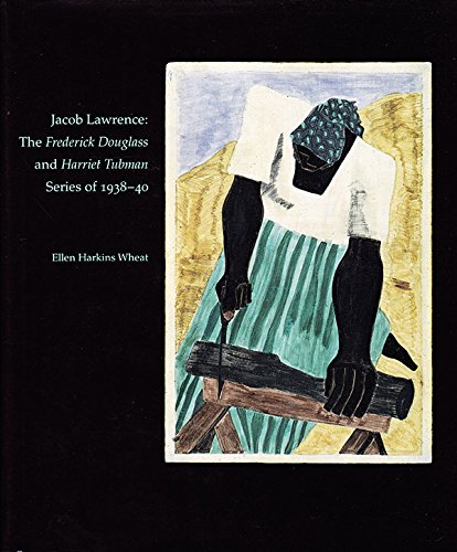 Jacob Lawrence: The Frederick Douglass and Harriet Tubman Series of 1938-40 - Ellen Harkins Wheat