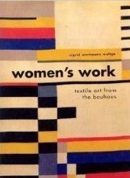 Women's Work: Textile Art from the Bauhaus - Sigrid Wortmann Weltge