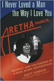 I Never Loved a Man the Way I Loved You: Aretha Franklin, Respect, and the Creation of a Soul Music Masterpiece