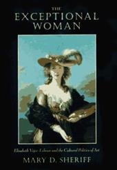 The Exceptional Woman: Elisabeth Vigee-Lebrun and the Cultural Politics of Art - Sheridd, Mary D. / Sheriff, Mary D.