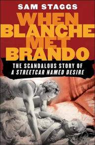 When Blanche Met Brando: The Scandalous Story of A Streetcar Named Desire - Sam Staggs