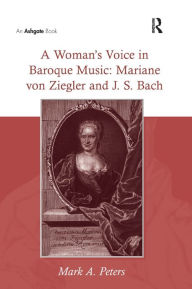 A Woman's Voice in Baroque Music: Mariane von Ziegler and J. S. Bach - Mark A. Peters
