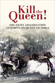 Kill the Queen!: The Eight Assassination Attempts on Queen Victoria - Barrie Charles