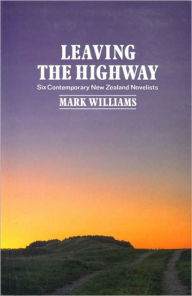 Leaving the Highway: Six Contemporary New Zealand Novelists - Mark Williams